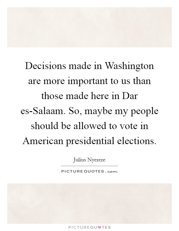 Decisions made in Washington are more important to us than those made here in Dar es-Salaam. So, maybe my people should be allowed to vote in American presidential elections Picture Quote #1