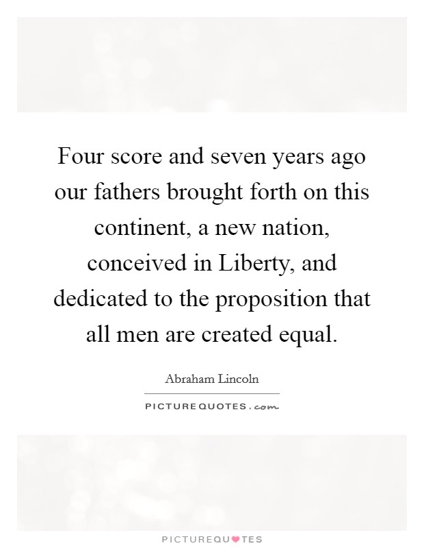 Four score and seven years ago our fathers brought forth on this continent, a new nation, conceived in Liberty, and dedicated to the proposition that all men are created equal Picture Quote #1