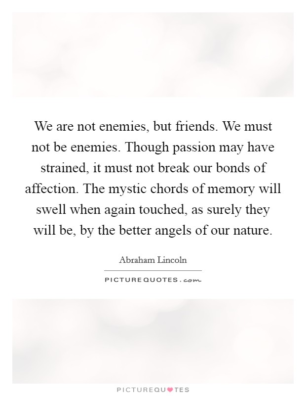 We are not enemies, but friends. We must not be enemies. Though passion may have strained, it must not break our bonds of affection. The mystic chords of memory will swell when again touched, as surely they will be, by the better angels of our nature Picture Quote #1