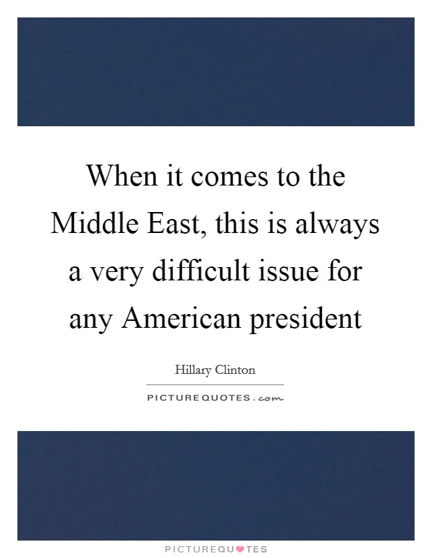 When it comes to the Middle East, this is always a very difficult issue for any American president Picture Quote #1