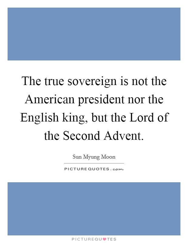 The true sovereign is not the American president nor the English king, but the Lord of the Second Advent Picture Quote #1