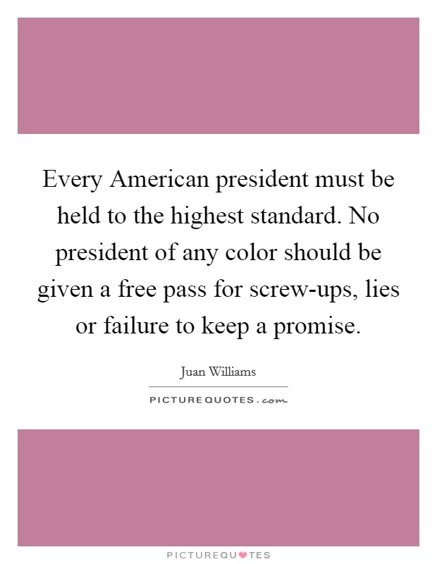 Every American president must be held to the highest standard. No president of any color should be given a free pass for screw-ups, lies or failure to keep a promise Picture Quote #1