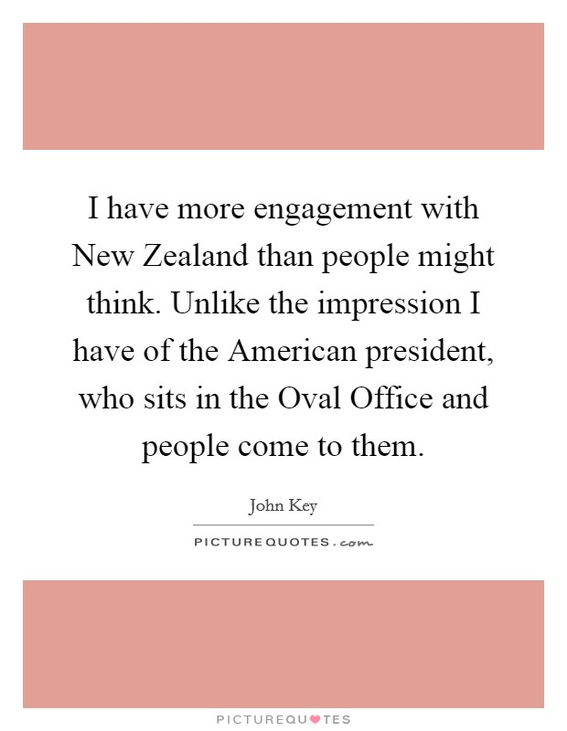 I have more engagement with New Zealand than people might think. Unlike the impression I have of the American president, who sits in the Oval Office and people come to them Picture Quote #1