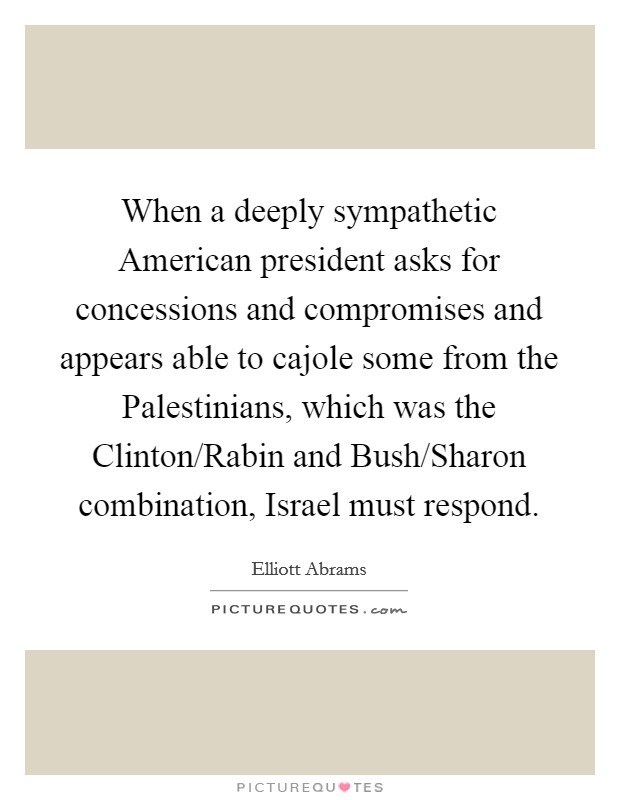 When a deeply sympathetic American president asks for concessions and compromises and appears able to cajole some from the Palestinians, which was the Clinton/Rabin and Bush/Sharon combination, Israel must respond Picture Quote #1