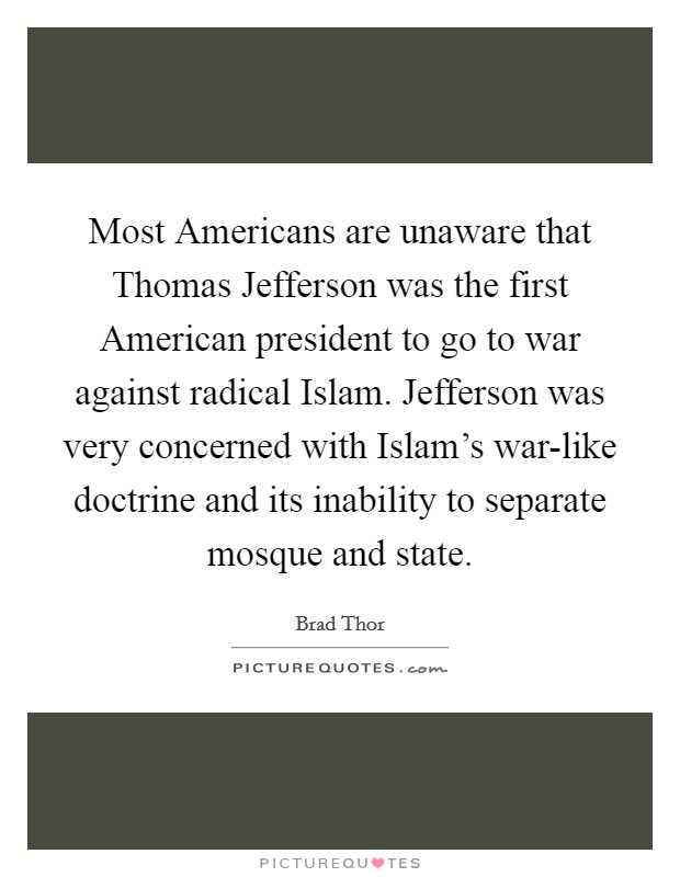 Most Americans are unaware that Thomas Jefferson was the first American president to go to war against radical Islam. Jefferson was very concerned with Islam's war-like doctrine and its inability to separate mosque and state Picture Quote #1