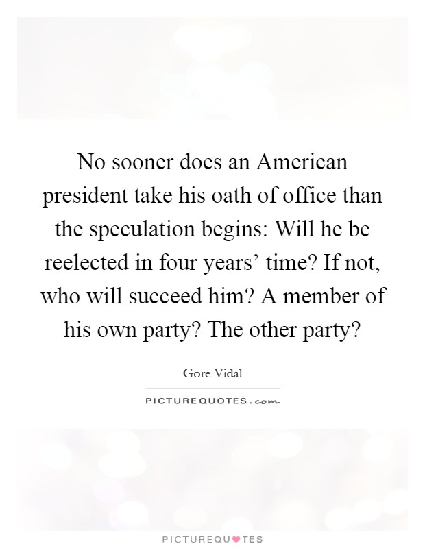 No sooner does an American president take his oath of office than the speculation begins: Will he be reelected in four years' time? If not, who will succeed him? A member of his own party? The other party? Picture Quote #1