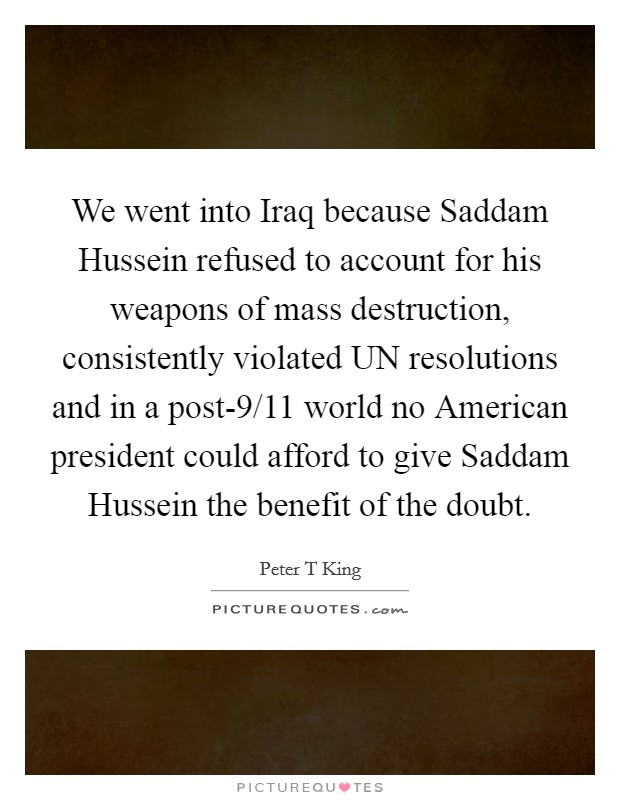 We went into Iraq because Saddam Hussein refused to account for his weapons of mass destruction, consistently violated UN resolutions and in a post-9/11 world no American president could afford to give Saddam Hussein the benefit of the doubt Picture Quote #1