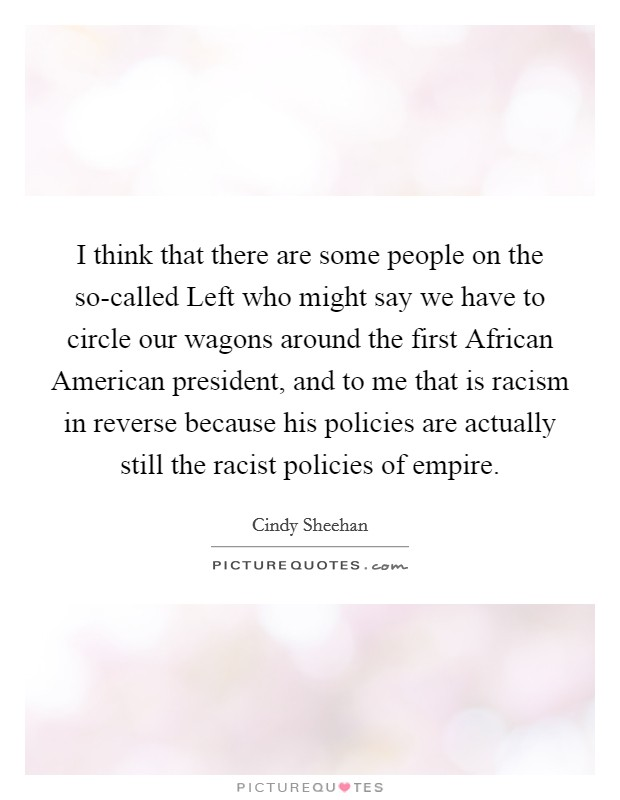 I think that there are some people on the so-called Left who might say we have to circle our wagons around the first African American president, and to me that is racism in reverse because his policies are actually still the racist policies of empire Picture Quote #1
