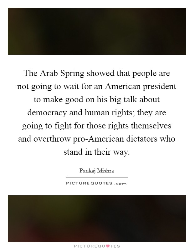 The Arab Spring showed that people are not going to wait for an American president to make good on his big talk about democracy and human rights; they are going to fight for those rights themselves and overthrow pro-American dictators who stand in their way Picture Quote #1