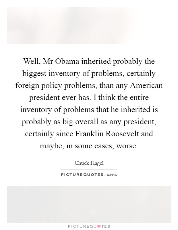 Well, Mr Obama inherited probably the biggest inventory of problems, certainly foreign policy problems, than any American president ever has. I think the entire inventory of problems that he inherited is probably as big overall as any president, certainly since Franklin Roosevelt and maybe, in some cases, worse Picture Quote #1