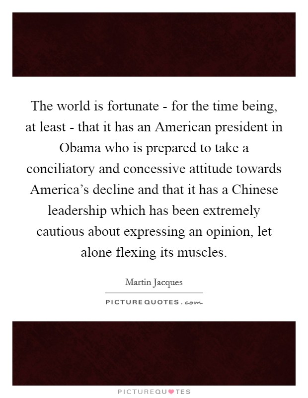 The world is fortunate - for the time being, at least - that it has an American president in Obama who is prepared to take a conciliatory and concessive attitude towards America's decline and that it has a Chinese leadership which has been extremely cautious about expressing an opinion, let alone flexing its muscles Picture Quote #1