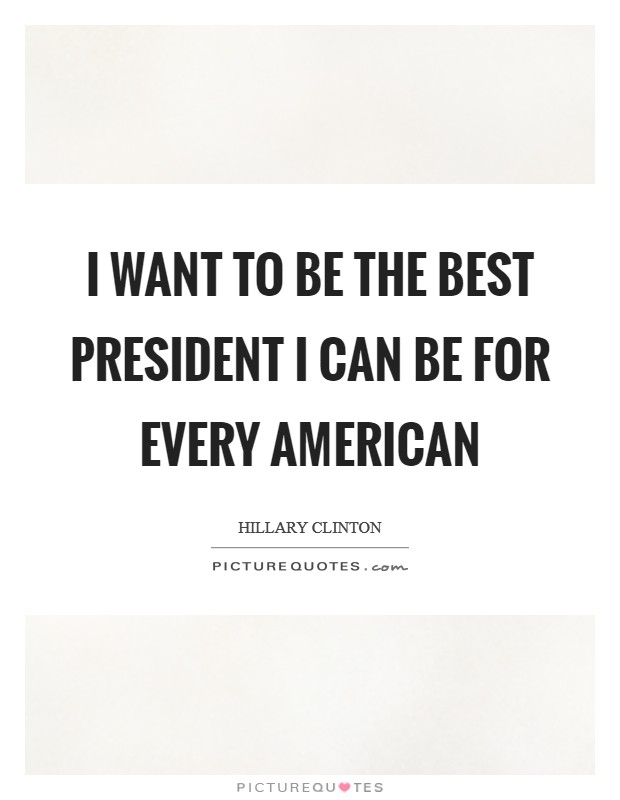 I want to be the best president I can be for every American Picture Quote #1