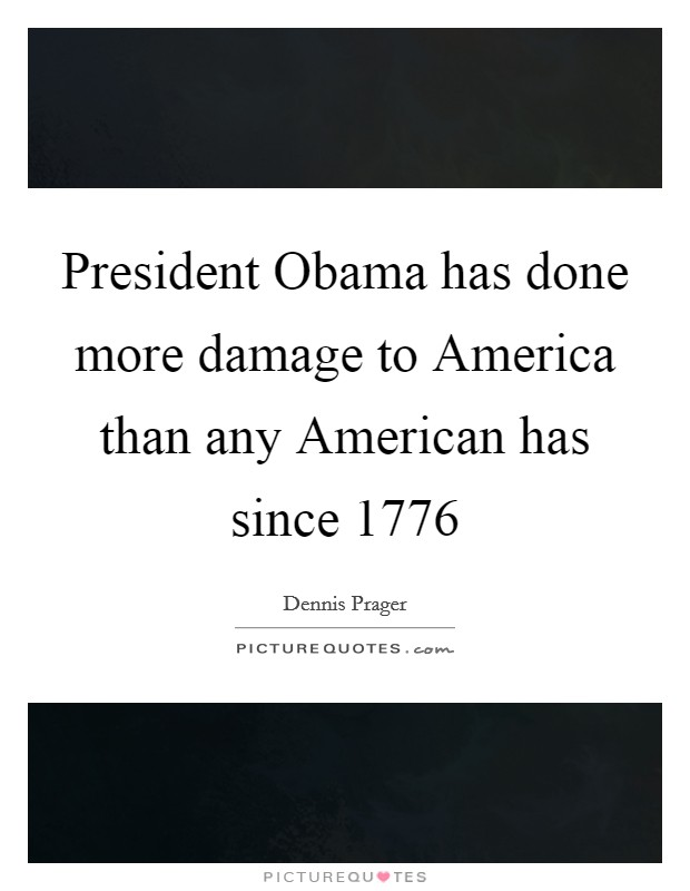 President Obama has done more damage to America than any American has since 1776 Picture Quote #1