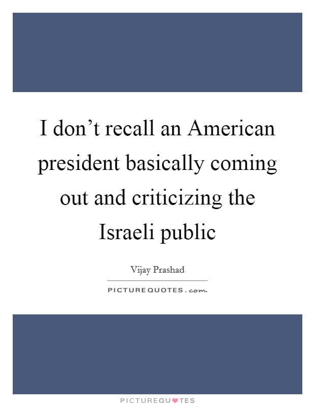I don't recall an American president basically coming out and criticizing the Israeli public Picture Quote #1