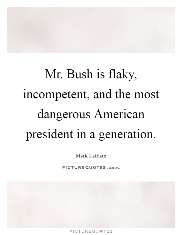 Mr. Bush is flaky, incompetent, and the most dangerous American president in a generation Picture Quote #1