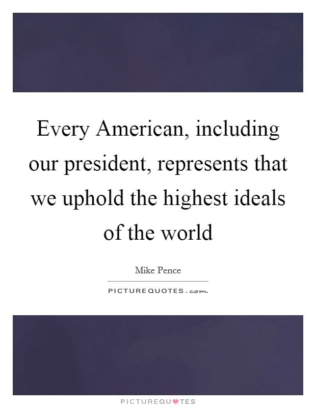 Every American, including our president, represents that we uphold the highest ideals of the world Picture Quote #1