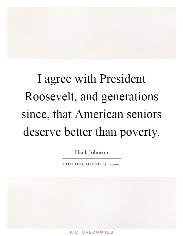 I agree with President Roosevelt, and generations since, that American seniors deserve better than poverty Picture Quote #1