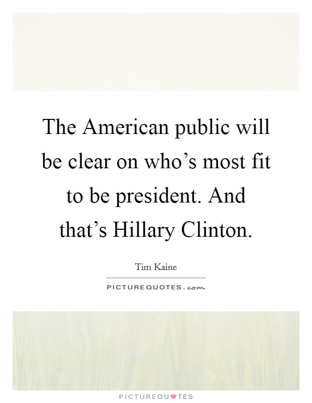 The American public will be clear on who's most fit to be president. And that's Hillary Clinton Picture Quote #1