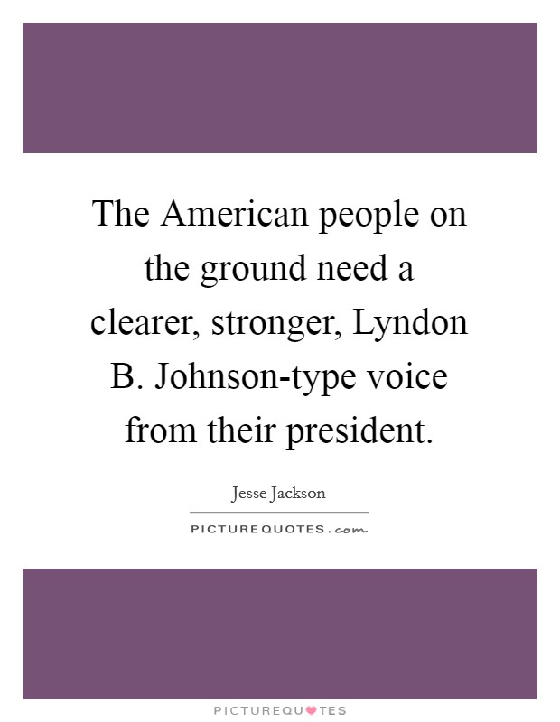 The American people on the ground need a clearer, stronger, Lyndon B. Johnson-type voice from their president Picture Quote #1