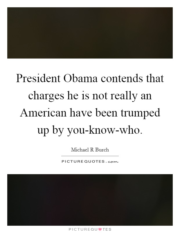 President Obama contends that charges he is not really an American have been trumped up by you-know-who Picture Quote #1
