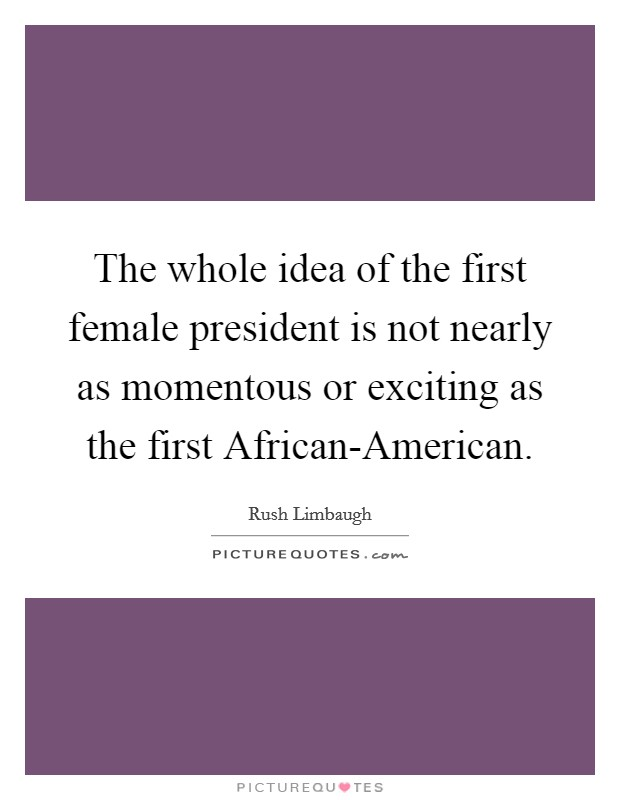 The whole idea of the first female president is not nearly as momentous or exciting as the first African-American Picture Quote #1
