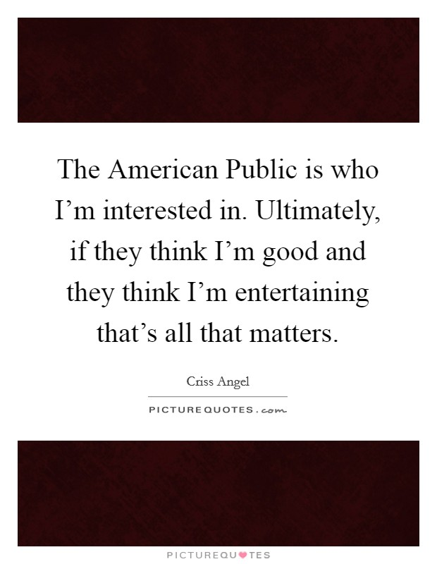 The American Public is who I'm interested in. Ultimately, if they think I'm good and they think I'm entertaining that's all that matters Picture Quote #1