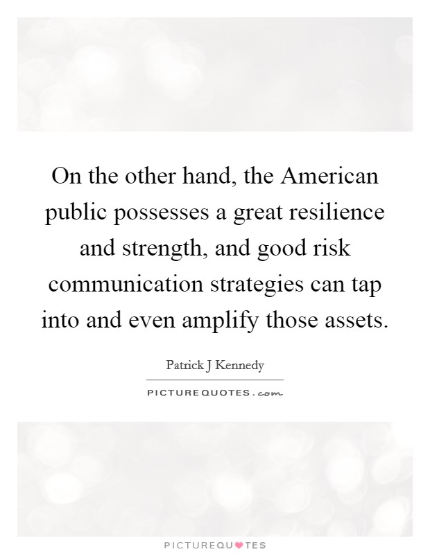 On the other hand, the American public possesses a great resilience and strength, and good risk communication strategies can tap into and even amplify those assets Picture Quote #1