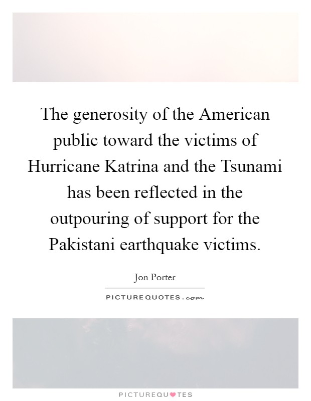 The generosity of the American public toward the victims of Hurricane Katrina and the Tsunami has been reflected in the outpouring of support for the Pakistani earthquake victims Picture Quote #1