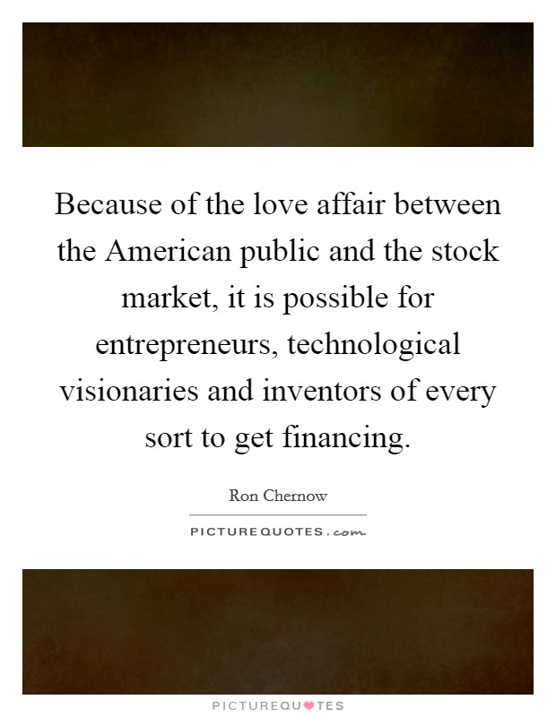 Because of the love affair between the American public and the stock market, it is possible for entrepreneurs, technological visionaries and inventors of every sort to get financing Picture Quote #1