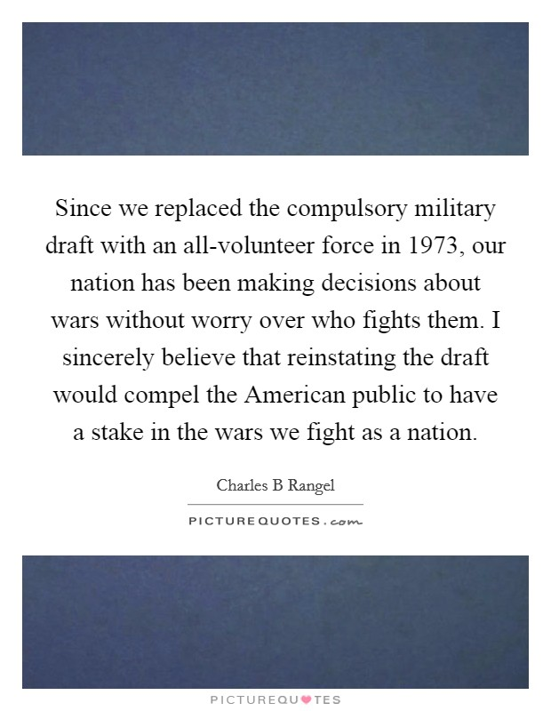 Since we replaced the compulsory military draft with an all-volunteer force in 1973, our nation has been making decisions about wars without worry over who fights them. I sincerely believe that reinstating the draft would compel the American public to have a stake in the wars we fight as a nation Picture Quote #1