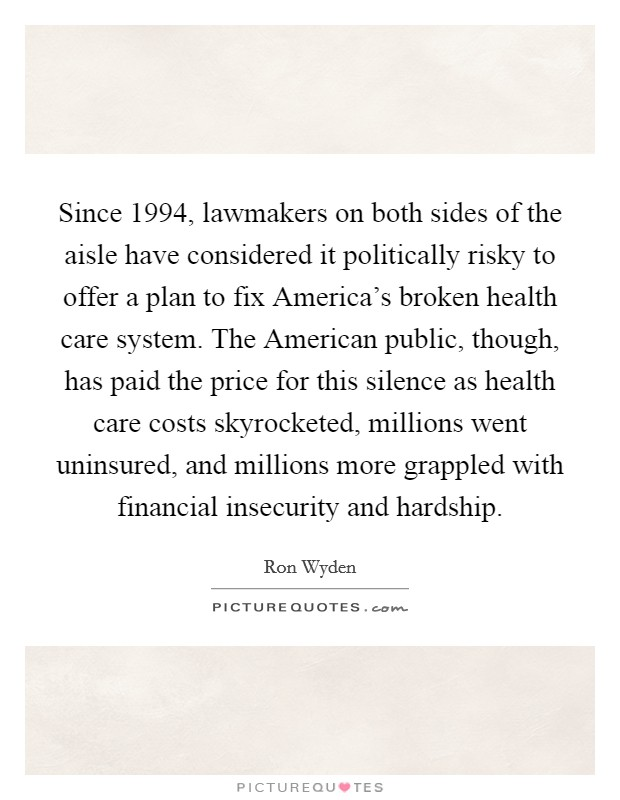Since 1994, lawmakers on both sides of the aisle have considered it politically risky to offer a plan to fix America's broken health care system. The American public, though, has paid the price for this silence as health care costs skyrocketed, millions went uninsured, and millions more grappled with financial insecurity and hardship Picture Quote #1