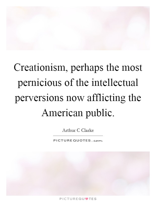 Creationism, perhaps the most pernicious of the intellectual perversions now afflicting the American public Picture Quote #1