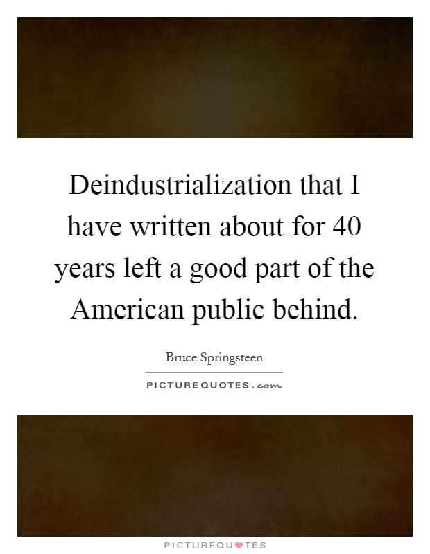 Deindustrialization that I have written about for 40 years left a good part of the American public behind Picture Quote #1
