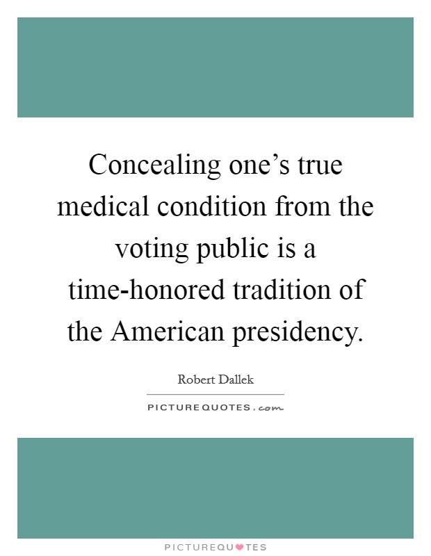 Concealing one's true medical condition from the voting public is a time-honored tradition of the American presidency Picture Quote #1