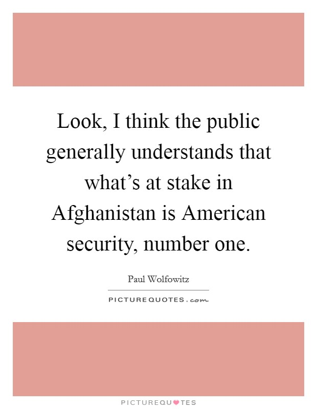 Look, I think the public generally understands that what's at stake in Afghanistan is American security, number one Picture Quote #1
