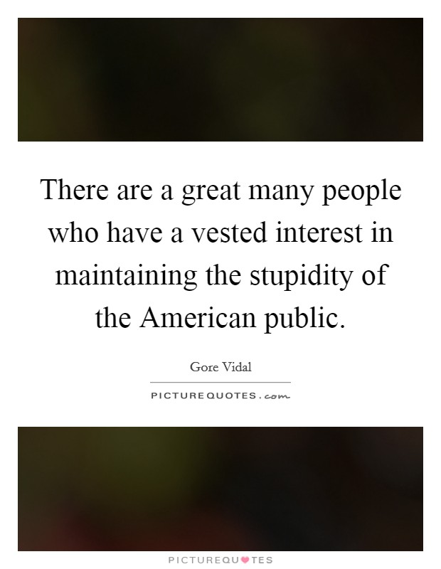 There are a great many people who have a vested interest in maintaining the stupidity of the American public Picture Quote #1