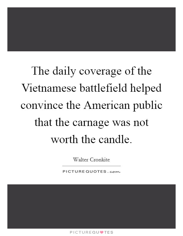 The daily coverage of the Vietnamese battlefield helped convince the American public that the carnage was not worth the candle Picture Quote #1