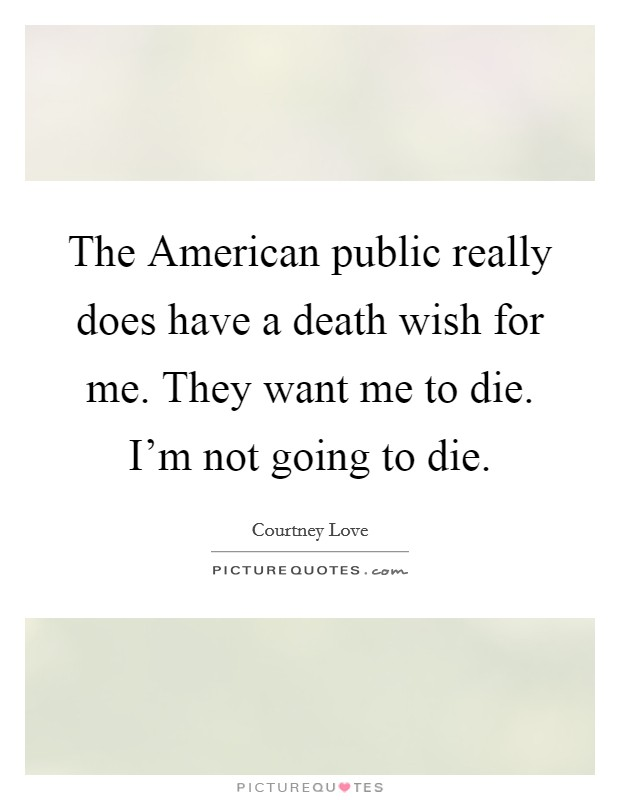 The American public really does have a death wish for me. They want me to die. I'm not going to die Picture Quote #1