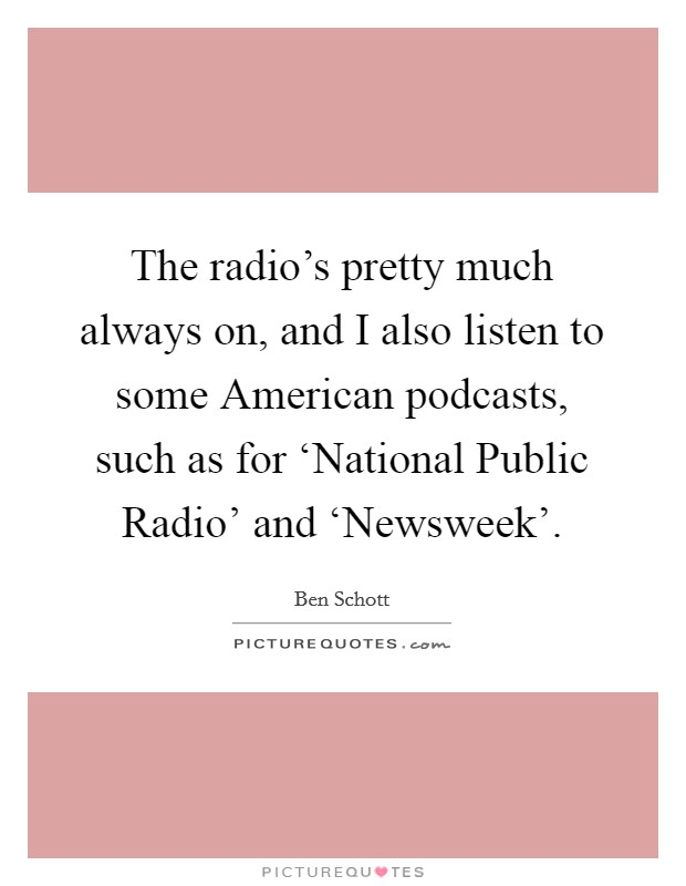 The radio's pretty much always on, and I also listen to some American podcasts, such as for 'National Public Radio' and 'Newsweek' Picture Quote #1
