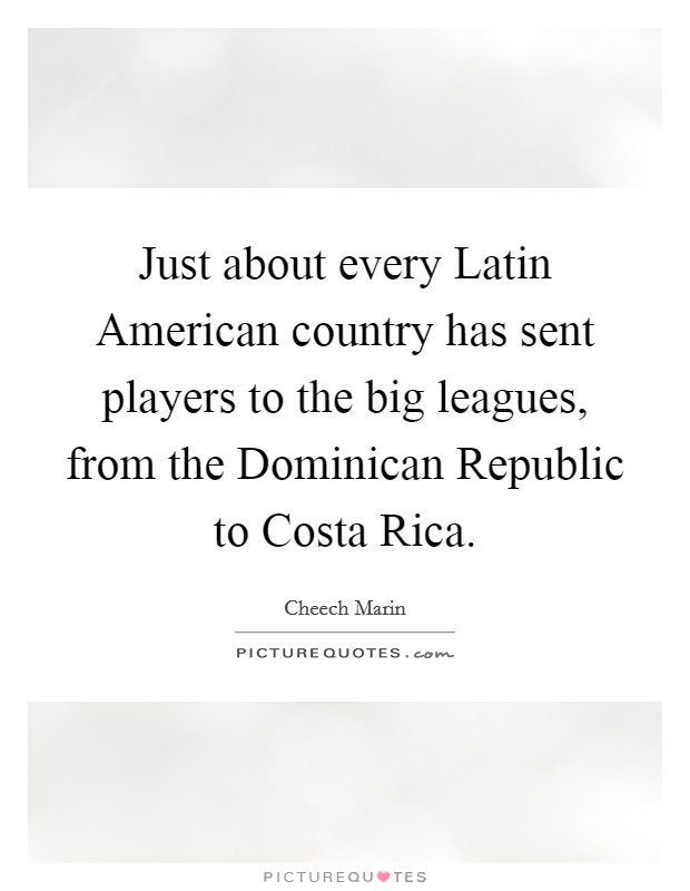 Just about every Latin American country has sent players to the big leagues, from the Dominican Republic to Costa Rica Picture Quote #1