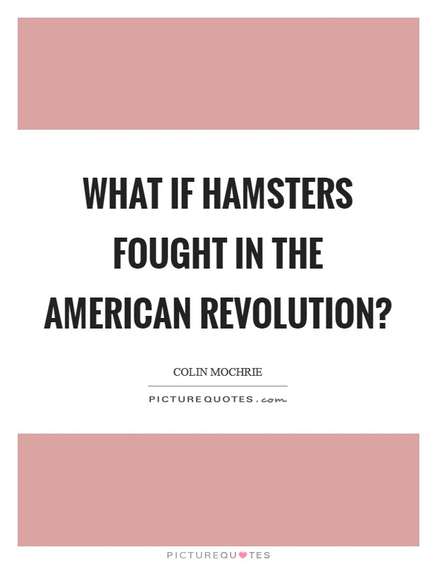 What if hamsters fought in the American Revolution? Picture Quote #1