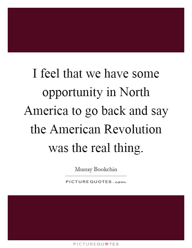 I feel that we have some opportunity in North America to go back and say the American Revolution was the real thing Picture Quote #1