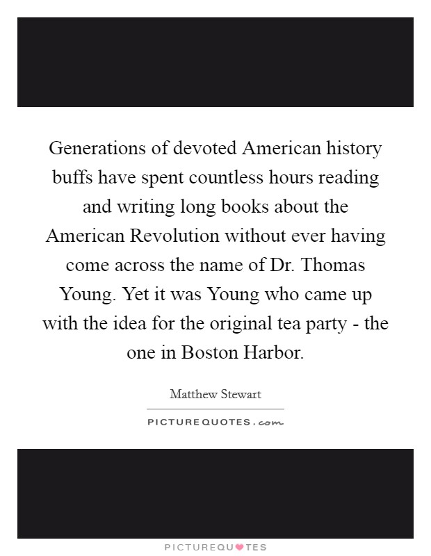 Generations of devoted American history buffs have spent countless hours reading and writing long books about the American Revolution without ever having come across the name of Dr. Thomas Young. Yet it was Young who came up with the idea for the original tea party - the one in Boston Harbor Picture Quote #1