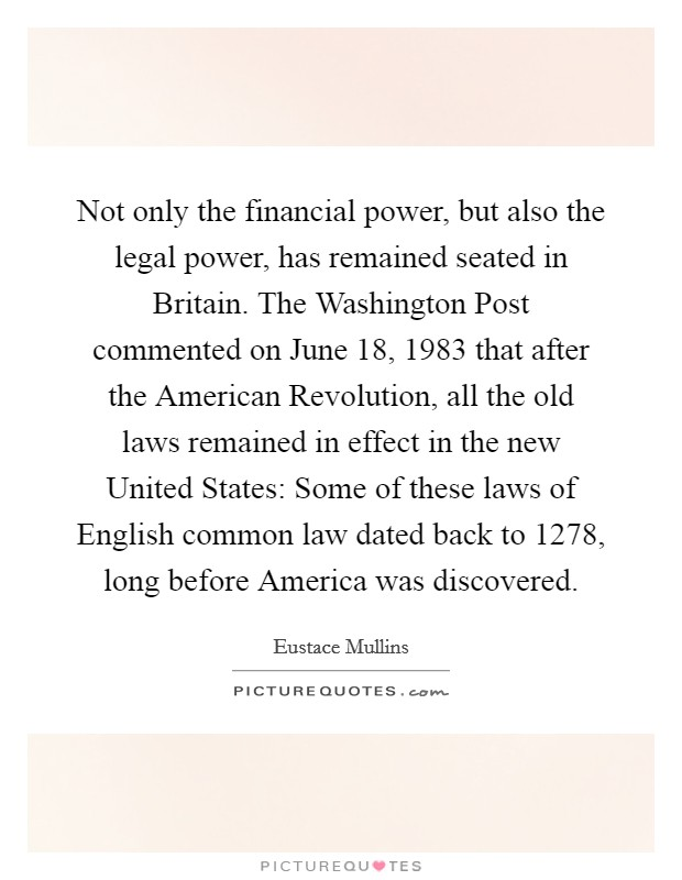 Not only the financial power, but also the legal power, has remained seated in Britain. The Washington Post commented on June 18, 1983 that after the American Revolution, all the old laws remained in effect in the new United States: Some of these laws of English common law dated back to 1278, long before America was discovered Picture Quote #1