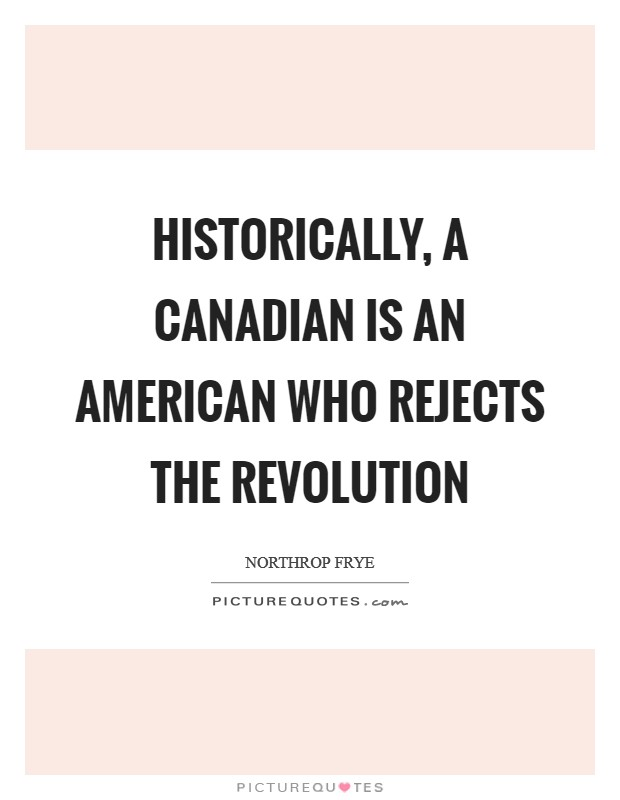 Historically, a Canadian is an American who rejects the Revolution Picture Quote #1