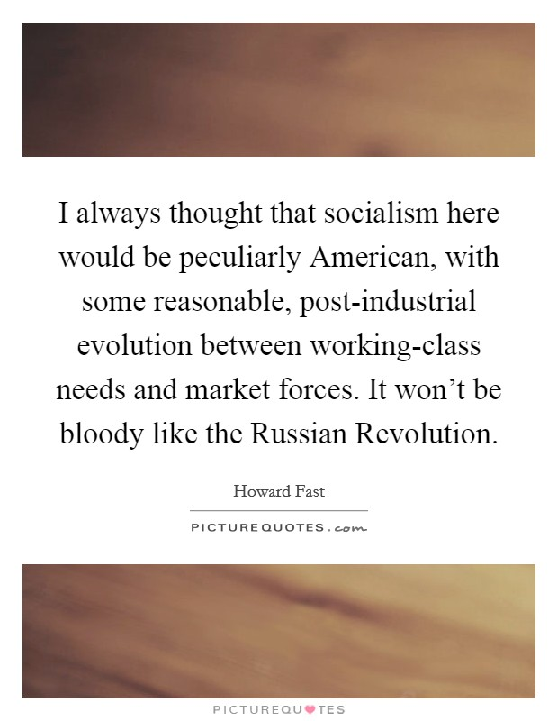 I always thought that socialism here would be peculiarly American, with some reasonable, post-industrial evolution between working-class needs and market forces. It won't be bloody like the Russian Revolution Picture Quote #1