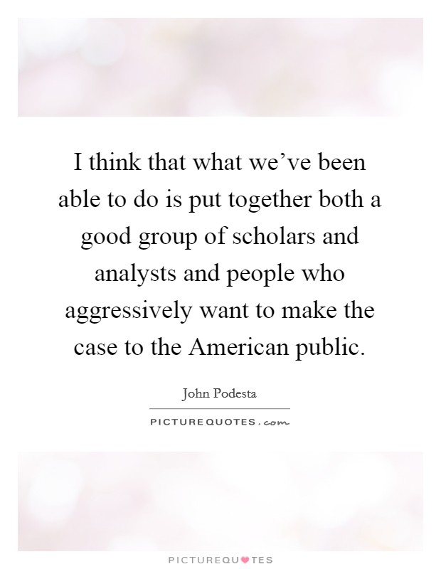 I think that what we've been able to do is put together both a good group of scholars and analysts and people who aggressively want to make the case to the American public Picture Quote #1