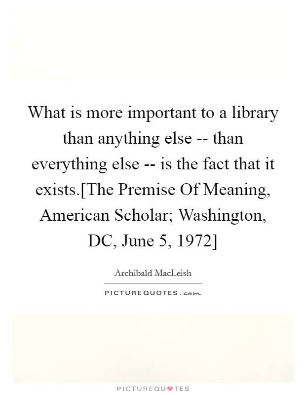 What is more important to a library than anything else -- than everything else -- is the fact that it exists.[The Premise Of Meaning, American Scholar; Washington, DC, June 5, 1972] Picture Quote #1