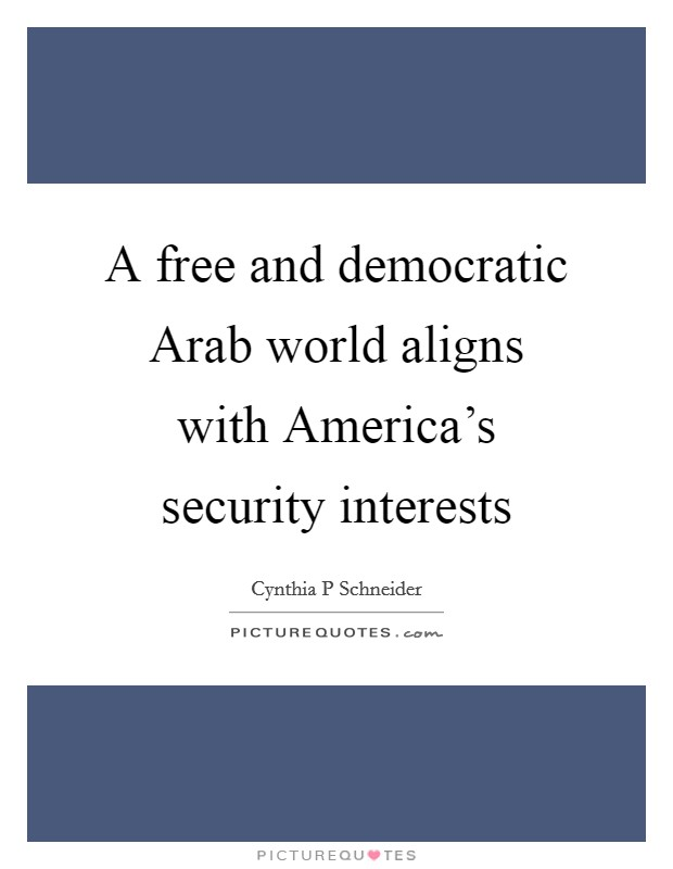 A free and democratic Arab world aligns with America's security interests Picture Quote #1