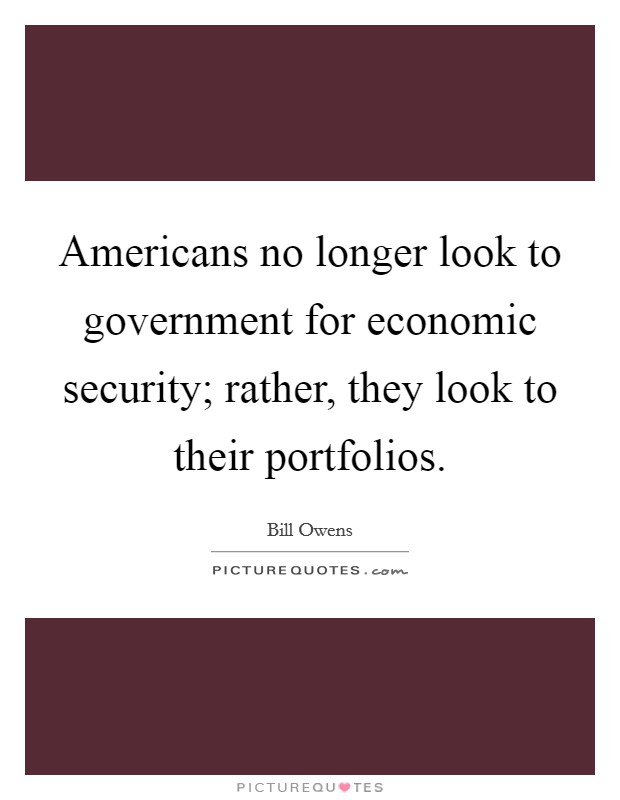 Americans no longer look to government for economic security; rather, they look to their portfolios Picture Quote #1
